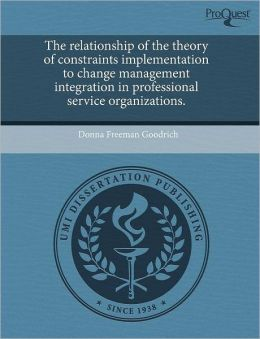 The Relationship Of The Theory Of Constraints Implementation To Change Management Integration In Professional Service Organizations.