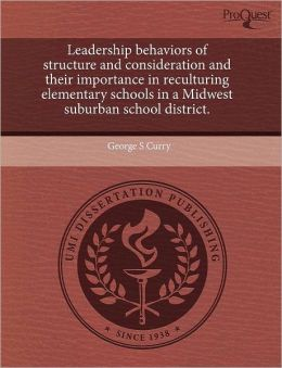 Leadership Behaviors Of Structure And Consideration And Their Importance In Reculturing Elementary Schools In A Midwest Suburban School District.