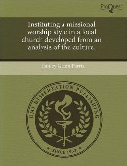 Instituting A Missional Worship Style In A Local Church Developed From An Analysis Of The Culture.