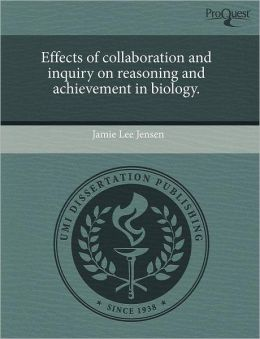 Effects Of Collaboration And Inquiry On Reasoning And Achievement In Biology.