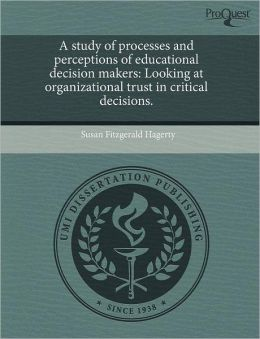A study of processes and perceptions of educational decision makers: Looking at organizational trust in critical decisions.