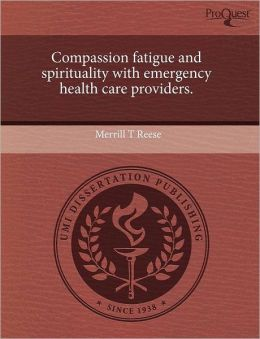 Compassion Fatigue And Spirituality With Emergency Health Care Providers.