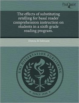 The Effects Of Substituting Retelling For Basal Reader Comprehension Instruction On Students In A Sixth Grade Reading Program.