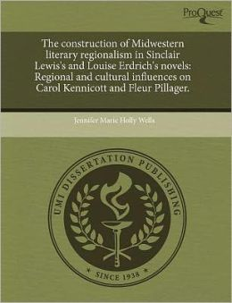 The Construction Of Midwestern Literary Regionalism In Sinclair Lewis's And Louise Erdrich's Novels