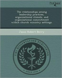 The relationships among leadership practices, organizational climate, and organizational commitment within church ministry settings.