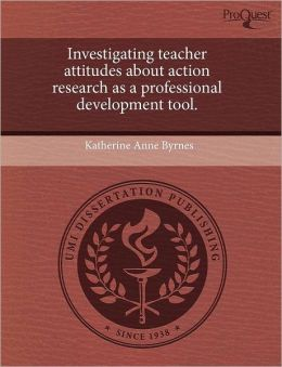 Investigating Teacher Attitudes About Action Research As A Professional Development Tool.