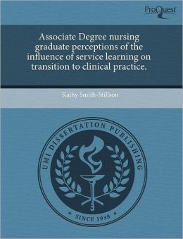 Associate Degree Nursing Graduate Perceptions Of The Influence Of Service Learning On Transition To Clinical Practice.