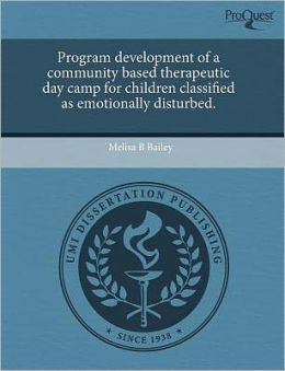 Program Development Of A Community Based Therapeutic Day Camp For Children Classified As Emotionally Disturbed.