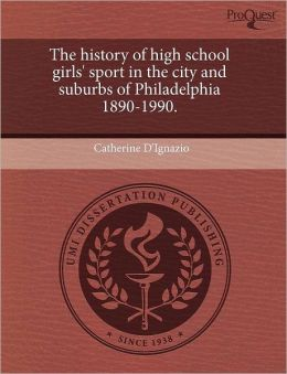The History Of High School Girls' Sport In The City And Suburbs Of Philadelphia 1890-1990.