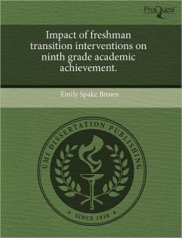 Impact Of Freshman Transition Interventions On Ninth Grade Academic Achievement.