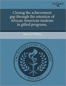 Closing The Achievement Gap Through The Retention Of African American Students In Gifted Programs.