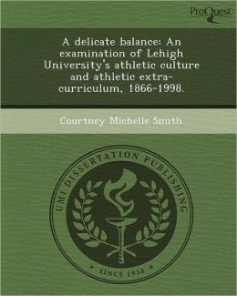 A delicate balance: An examination of Lehigh University's athletic culture and athletic extra-curriculum, 1866-1998.