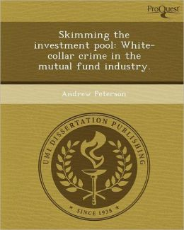 Skimming the investment pool: White-collar crime in the mutual fund industry.