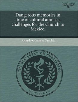 Dangerous Memories In Time Of Cultural Amnesia Challenges For The Church In Mexico.