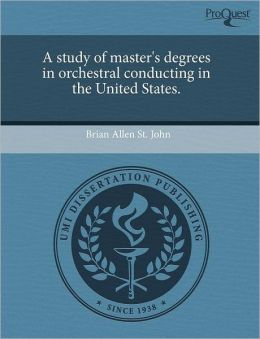 A Study Of Master's Degrees In Orchestral Conducting In The United States.