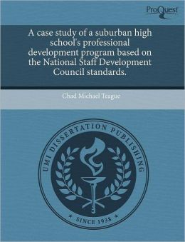 A Case Study Of A Suburban High School's Professional Development Program Based On The National Staff Development Council Standards.