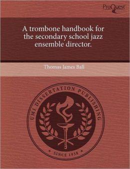 A Trombone Handbook For The Secondary School Jazz Ensemble Director.