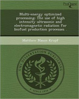 Multi-energy optimized processing: The use of high intensity ultrasonic and electromagnetic radiation for biofuel production processes .
