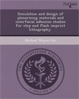 Simulation and design of planarizing materials and interfacial adhesion studies for step and flash imprint lithography.