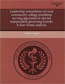 Leadership Orientations Of Rural Community College Presidents Serving Appointed Or Elected Independent Governing Boards