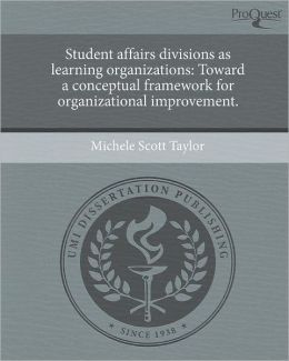 Student affairs divisions as learning organizations: Toward a conceptual framework for organizational improvement.