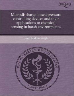 Microdischarge-Based Pressure Controlling Devices And Their Applications To Chemical Sensing In Harsh Environments.