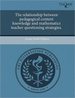 The Relationship Between Pedagogical Content Knowledge And Mathematics Teacher Questioning Strategies.