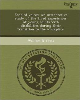 Enabled voices: An interpretive study of the 'lived experiences' of young adults with disabilities during their transition to the workplace.