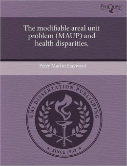 The Modifiable Areal Unit Problem (Maup) And Health Disparities.