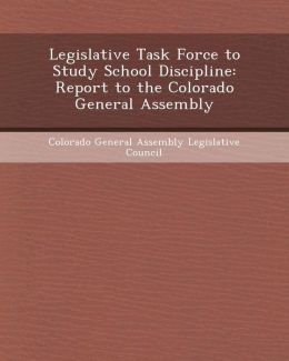 Legislative Task Force to Study School Discipline: Report to the Colorado General Assembly