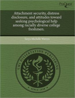 Attachment Security, Distress Disclosure, And Attitudes Toward Seeking Psychological Help Among Racially Diverse College Freshmen.