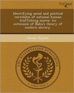 Identifying social and political correlates of national human trafficking scores: An extension of Bales's theory of modern slavery.