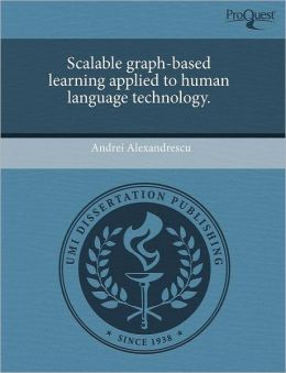 Scalable Graph-Based Learning Applied To Human Language Technology.