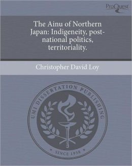 The Ainu of Northern Japan: Indigeneity, post-national politics, territoriality.