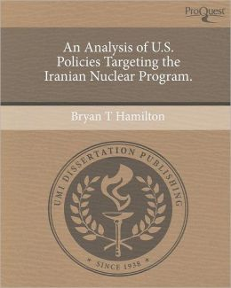 An Analysis of U.S. Policies Targeting the Iranian Nuclear Program.