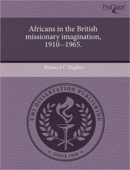 Africans In The British Missionary Imagination, 1910--1965.