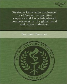 Strategic knowledge disclosure: Its effect on competitive response and knowledge-based competencies in the global hard disk drive industry.
