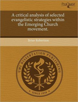 A Critical Analysis Of Selected Evangelistic Strategies Within The Emerging Church Movement.