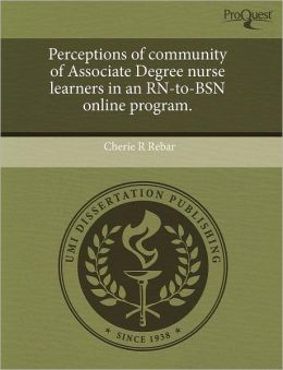 Perceptions Of Community Of Associate Degree Nurse Learners In An Rn-To-Bsn Online Program.