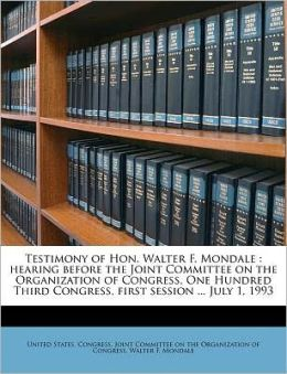 Testimony of Hon. Walter F. Mondale: hearing before the Joint Committee on the Organization of Congress, One Hundred Third Congress, first session ... July 1, 1993
