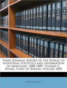Third Biennial Report Of The Bureau Of Industrial Statistics And Information Of Maryland. 1888-1889. Thomas C. Weeks, Chief Of Bureau. Volume 1890