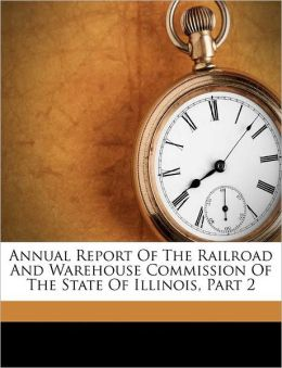 Annual Report Of The Railroad And Warehouse Commission Of The State Of Illinois, Part 2
