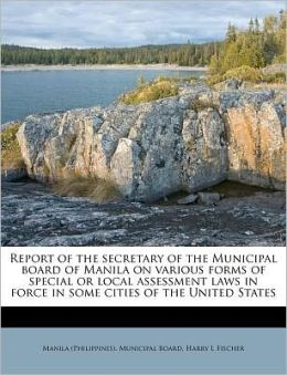 Report of the secretary of the Municipal board of Manila on various forms of special or local assessment laws in force in some cities of the United States