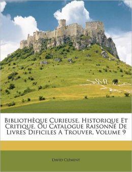 Biblioth que Curieuse, Historique Et Critique, Ou Catalogue Raisonn De Livres Dificiles A Trouver, Volume 9