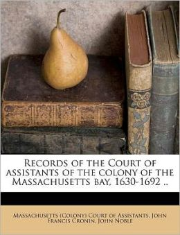 Records of the Court of assistants of the colony of the Massachusetts bay, 1630-1692 ..