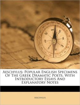 Aeschylus: Popular English Specimens Of The Greek Dramatic Poets, With Introductory Essays And Explanatory Notes