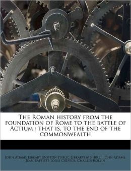 The Roman history from the foundation of Rome to the battle of Actium: that is, to the end of the commonwealth