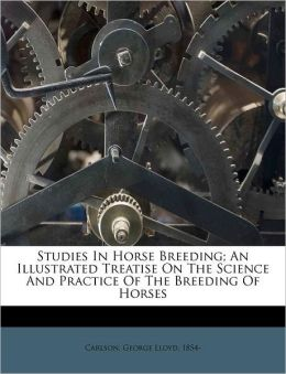 Studies In Horse Breeding; An Illustrated Treatise On The Science And Practice Of The Breeding Of Horses