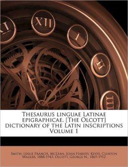Thesaurus linguae Latinae epigraphicae. [The Olcott] dictionary of the Latin inscriptions Volume 1