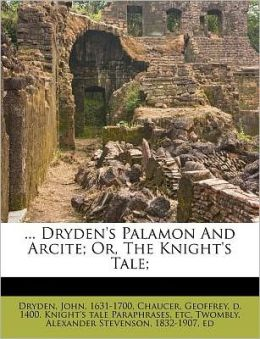 ... Dryden's Palamon And Arcite; Or, The Knight's Tale;
